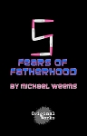 FIVE FEARS OF FATHERHOOD by Michael Weems