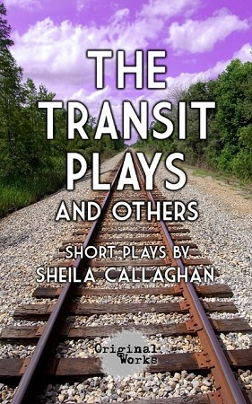 """THE TRANSIT PLAYS & OTHERS"" by Sheila Callaghan"