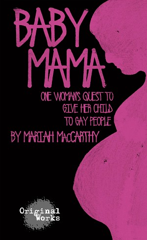 """BABY MAMA: One Woman's Quest to Give Her Child to Gay People"" by Mariah MacCarthy"