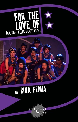 """FOR THE LOVE OF (or, the roller derby play)"" by Gina Femia"
